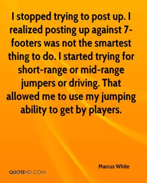 Marcus White  - I stopped trying to post up. I realized posting up against 7-footers was not the smartest thing to do. I started trying for short-range or mid-range jumpers or driving. That allowed me to use my jumping ability to get by players.