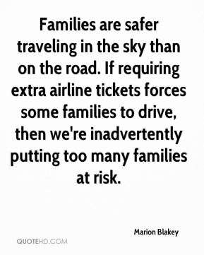 Marion Blakey  - Families are safer traveling in the sky than on the road. If requiring extra airline tickets forces some families to drive, then we're inadvertently putting too many families at risk.