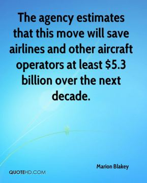 Marion Blakey  - The agency estimates that this move will save airlines and other aircraft operators at least $5.3 billion over the next decade.