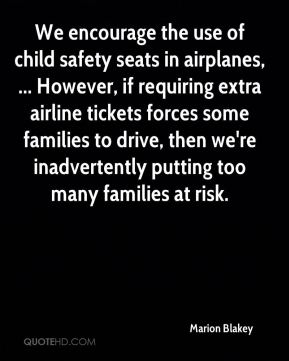 Marion Blakey  - We encourage the use of child safety seats in airplanes, ... However, if requiring extra airline tickets forces some families to drive, then we're inadvertently putting too many families at risk.