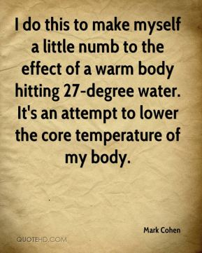 Mark Cohen  - I do this to make myself a little numb to the effect of a warm body hitting 27-degree water. It's an attempt to lower the core temperature of my body.