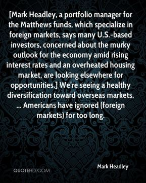 Mark Headley  - [Mark Headley, a portfolio manager for the Matthews funds, which specialize in foreign markets, says many U.S.-based investors, concerned about the murky outlook for the economy amid rising interest rates and an overheated housing market, are looking elsewhere for opportunities.] We're seeing a healthy diversification toward overseas markets, ... Americans have ignored (foreign markets) for too long.