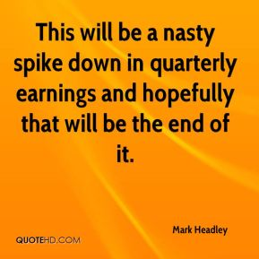 Mark Headley  - This will be a nasty spike down in quarterly earnings and hopefully that will be the end of it.