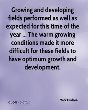 Mark Hudson  - Growing and developing fields performed as well as expected for this time of the year ... The warm growing conditions made it more difficult for these fields to have optimum growth and development.