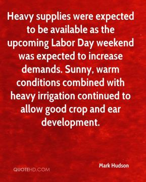 Mark Hudson  - Heavy supplies were expected to be available as the upcoming Labor Day weekend was expected to increase demands. Sunny, warm conditions combined with heavy irrigation continued to allow good crop and ear development.