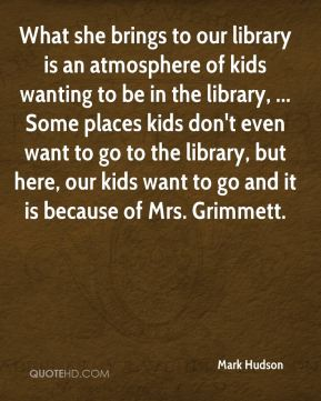 Mark Hudson  - What she brings to our library is an atmosphere of kids wanting to be in the library, ... Some places kids don't even want to go to the library, but here, our kids want to go and it is because of Mrs. Grimmett.