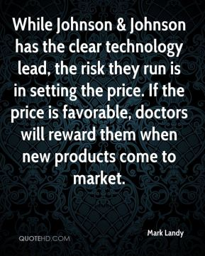 Mark Landy  - While Johnson & Johnson has the clear technology lead, the risk they run is in setting the price. If the price is favorable, doctors will reward them when new products come to market.