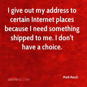 Mark Rasch  - I give out my address to certain Internet places because I need something shipped to me. I don't have a choice.
