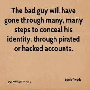 Mark Rasch  - The bad guy will have gone through many, many steps to conceal his identity, through pirated or hacked accounts.
