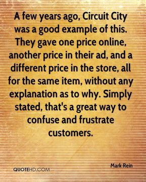 Mark Rein  - A few years ago, Circuit City was a good example of this. They gave one price online, another price in their ad, and a different price in the store, all for the same item, without any explanation as to why. Simply stated, that's a great way to confuse and frustrate customers.