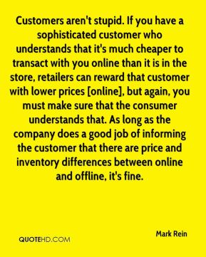 Mark Rein  - Customers aren't stupid. If you have a sophisticated customer who understands that it's much cheaper to transact with you online than it is in the store, retailers can reward that customer with lower prices [online], but again, you must make sure that the consumer understands that. As long as the company does a good job of informing the customer that there are price and inventory differences between online and offline, it's fine.