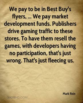 Mark Rein  - We pay to be in Best Buy's flyers, ... We pay market development funds. Publishers drive gaming traffic to these stores. To have them resell the games, with developers having no participation, that's just wrong. That's just fleecing us.