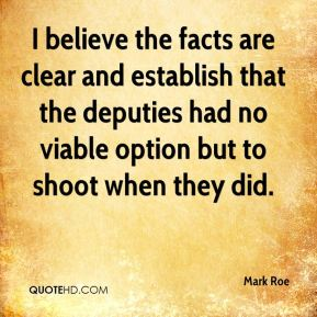 Mark Roe  - I believe the facts are clear and establish that the deputies had no viable option but to shoot when they did.