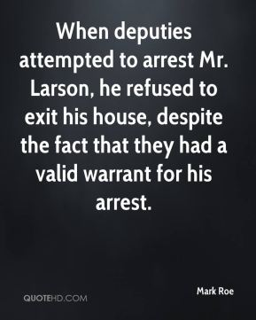 Mark Roe  - When deputies attempted to arrest Mr. Larson, he refused to exit his house, despite the fact that they had a valid warrant for his arrest.