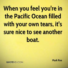 Mark Roe  - When you feel you're in the Pacific Ocean filled with your own tears, it's sure nice to see another boat.