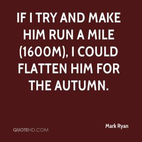 Mark Ryan  - If I try and make him run a mile (1600m), I could flatten him for the autumn.