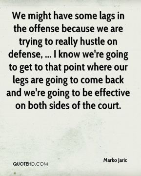 Marko Jaric  - We might have some lags in the offense because we are trying to really hustle on defense, ... I know we're going to get to that point where our legs are going to come back and we're going to be effective on both sides of the court.