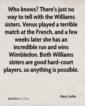 Mary Carillo  - Who knows? There's just no way to tell with the Williams sisters. Venus played a terrible match at the French, and a few weeks later she has an incredible run and wins Wimbledon. Both Williams sisters are good hard-court players, so anything is possible.