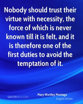 Mary Wortley Montagu - Nobody should trust their virtue with necessity, the force of which is never known till it is felt, and it is therefore one of the first duties to avoid the temptation of it.