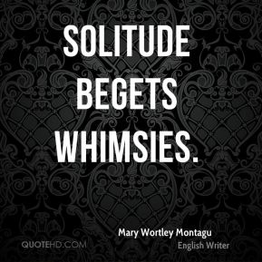 Solitude begets whimsies.
