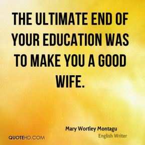 Mary Wortley Montagu - The ultimate end of your education was to make you a good wife.