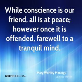 While conscience is our friend, all is at peace; however once it is offended, farewell to a tranquil mind.