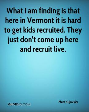 Matt Kujovsky  - What I am finding is that here in Vermont it is hard to get kids recruited. They just don't come up here and recruit live.