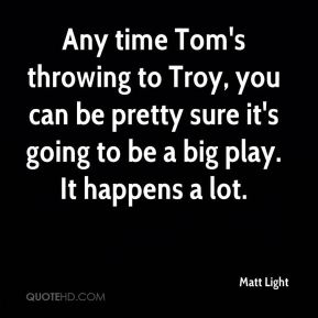 Any time Tom's throwing to Troy, you can be pretty sure it's going to be a big play. It happens a lot.