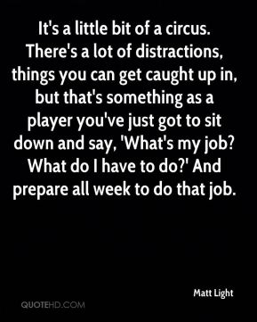 Matt Light  - It's a little bit of a circus. There's a lot of distractions, things you can get caught up in, but that's something as a player you've just got to sit down and say, 'What's my job? What do I have to do?' And prepare all week to do that job.