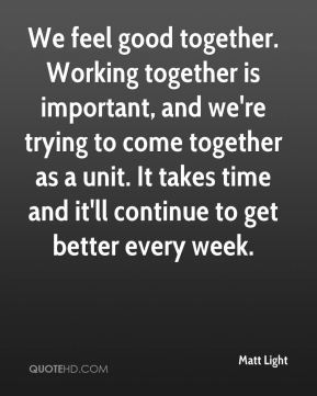 We feel good together. Working together is important, and we're trying to come together as a unit. It takes time and it'll continue to get better every week.