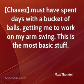 Matt Thornton  - [Chavez] must have spent days with a bucket of balls, getting me to work on my arm swing. This is the most basic stuff.