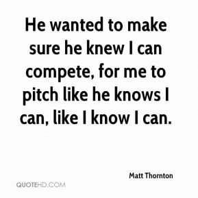 Matt Thornton  - He wanted to make sure he knew I can compete, for me to pitch like he knows I can, like I know I can.