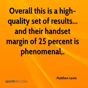 Matthew Lewis  - Overall this is a high-quality set of results... and their handset margin of 25 percent is phenomenal.