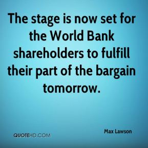 Max Lawson  - The stage is now set for the World Bank shareholders to fulfill their part of the bargain tomorrow.