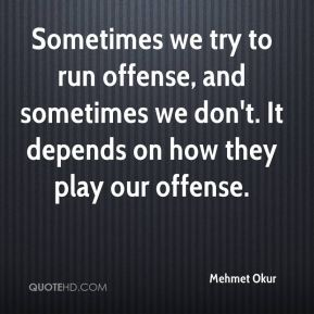 Mehmet Okur  - Sometimes we try to run offense, and sometimes we don't. It depends on how they play our offense.