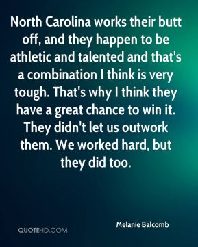 Melanie Balcomb  - North Carolina works their butt off, and they happen to be athletic and talented and that's a combination I think is very tough. That's why I think they have a great chance to win it. They didn't let us outwork them. We worked hard, but they did too.