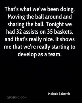 Melanie Balcomb  - That's what we've been doing. Moving the ball around and sharing the ball. Tonight we had 32 assists on 35 baskets, and that's really nice. It shows me that we're really starting to develop as a team.