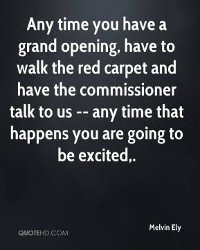 Any time you have a grand opening, have to walk the red carpet and have the commissioner talk to us -- any time that happens you are going to be excited.