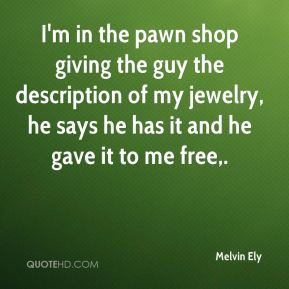Melvin Ely  - I'm in the pawn shop giving the guy the description of my jewelry, he says he has it and he gave it to me free.
