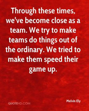 Through these times, we've become close as a team. We try to make teams do things out of the ordinary. We tried to make them speed their game up.
