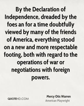 Mercy Otis Warren - By the Declaration of Independence, dreaded by the foes an for a time doubtfully viewed by many of the friends of America, everything stood on a new and more respectable footing, both with regard to the operations of war or negotiations with foreign powers.