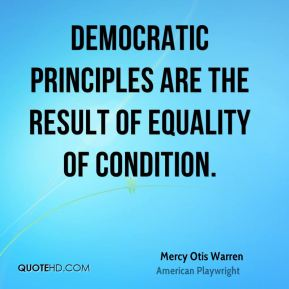 Mercy Otis Warren - Democratic principles are the result of equality of condition.