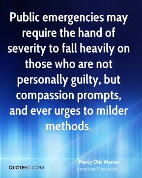 Public emergencies may require the hand of severity to fall heavily on those who are not personally guilty, but compassion prompts, and ever urges to milder methods.