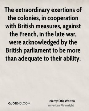 Mercy Otis Warren - The extraordinary exertions of the colonies, in cooperation with British measures, against the French, in the late war, were acknowledged by the British parliament to be more than adequate to their ability.