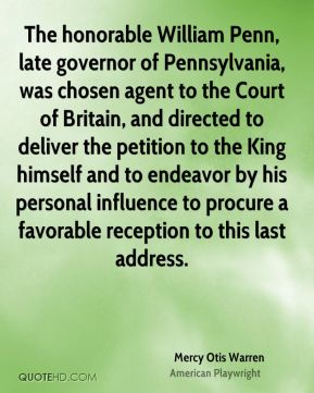 Mercy Otis Warren - The honorable William Penn, late governor of Pennsylvania, was chosen agent to the Court of Britain, and directed to deliver the petition to the King himself and to endeavor by his personal influence to procure a favorable reception to this last address.