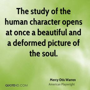 The study of the human character opens at once a beautiful and a deformed picture of the soul.