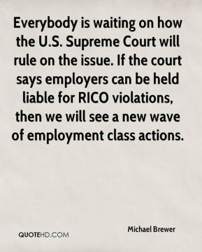 Michael Brewer  - Everybody is waiting on how the U.S. Supreme Court will rule on the issue. If the court says employers can be held liable for RICO violations, then we will see a new wave of employment class actions.