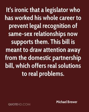 Michael Brewer  - It's ironic that a legislator who has worked his whole career to prevent legal recognition of same-sex relationships now supports them. This bill is meant to draw attention away from the domestic partnership bill, which offers real solutions to real problems.
