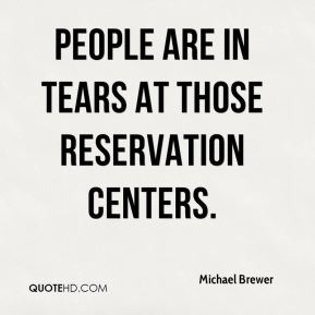 People are in tears at those reservation centers.