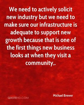 We need to actively solicit new industry but we need to make sure our infrastructure is adequate to support new growth because that is one of the first things new business looks at when they visit a community.
